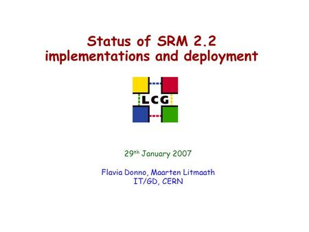 Status of SRM 2.2 implementations and deployment 29 th January 2007 Flavia Donno, Maarten Litmaath IT/GD, CERN.