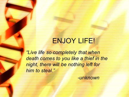 "ENJOY LIFE! ""Live life so completely that when death comes to you like a thief in the night, there will be nothing left for him to steal."" -unknown."