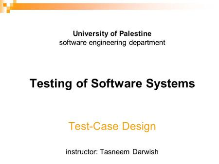 University of Palestine software engineering department Testing of Software Systems Test-Case Design instructor: Tasneem Darwish.