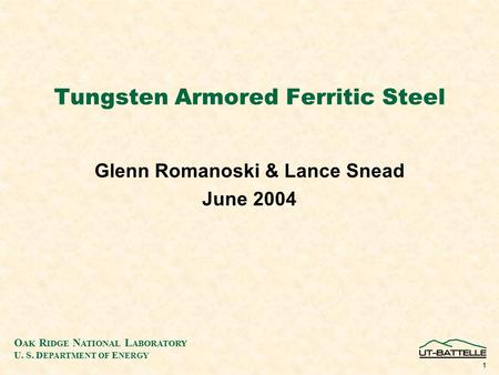 O AK R IDGE N ATIONAL L ABORATORY U. S. D EPARTMENT OF E NERGY 1 Tungsten Armored Ferritic Steel Glenn Romanoski & Lance Snead June 2004.
