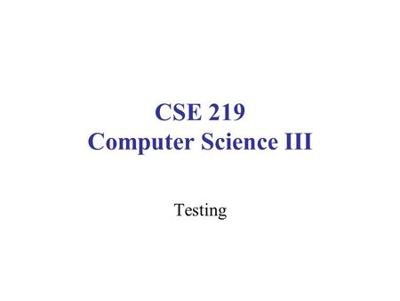 CSE 219 Computer Science III Testing. Testing vs. Debugging Testing: Create and use scenarios which reveal incorrect behaviors –Design of test cases: