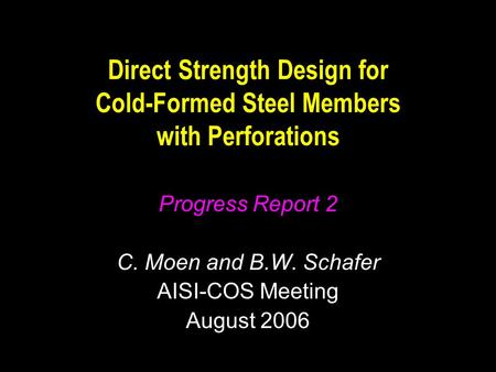 Direct Strength Design for Cold-Formed Steel Members with Perforations Progress Report 2 C. Moen and B.W. Schafer AISI-COS Meeting August 2006.
