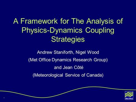 1 A Framework for The Analysis of Physics-Dynamics Coupling Strategies Andrew Staniforth, Nigel Wood (Met Office Dynamics Research Group) and Jean Côté.