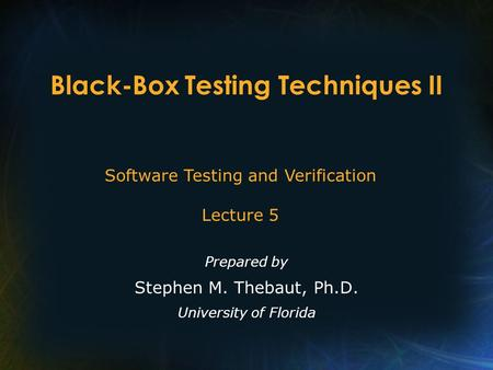 Black-Box Testing Techniques II Prepared by Stephen M. Thebaut, Ph.D. University of Florida Software Testing and Verification Lecture 5.