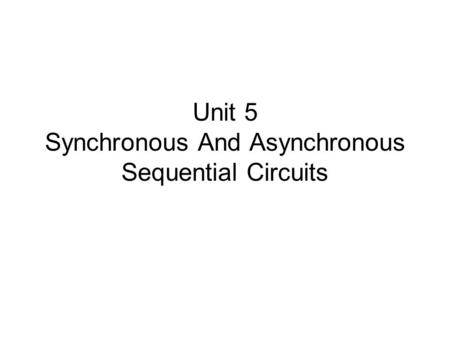 Unit 5 Synchronous And Asynchronous Sequential Circuits.