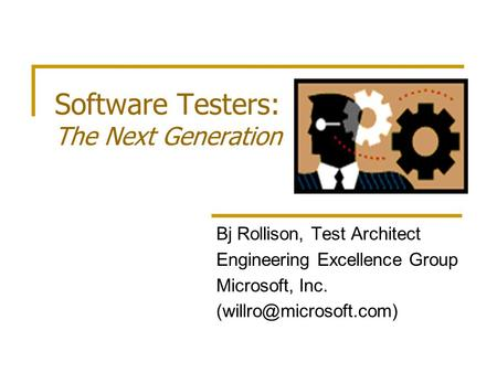 Software Testers: The Next Generation Bj Rollison, Test Architect Engineering Excellence Group Microsoft, Inc.