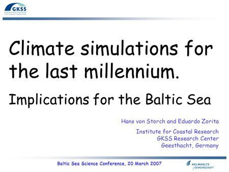 Baltic Sea Science Conference, 20 March 2007 Climate simulations for the last millennium. Implications for the Baltic Sea Hans von Storch and Eduardo Zorita.