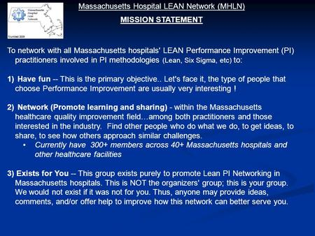 To network with all Massachusetts hospitals' LEAN Performance Improvement (PI) practitioners involved in PI methodologies (Lean, Six Sigma, etc) to: 1)