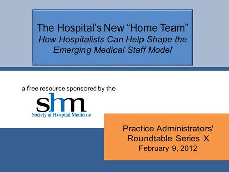 "The Hospital's New ""Home Team"" How Hospitalists Can Help Shape the Emerging Medical Staff Model."