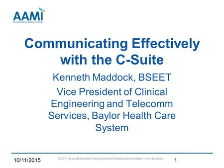 Communicating Effectively with the C-Suite Kenneth Maddock, BSEET Vice President of Clinical Engineering and Telecomm Services, Baylor Health Care System.