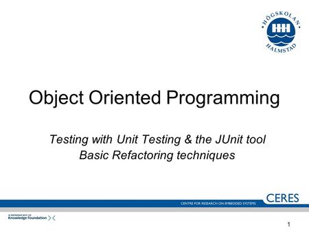 1 Object Oriented Programming Testing with Unit Testing & the JUnit tool Basic Refactoring techniques.