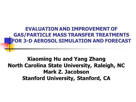 EVALUATION AND IMPROVEMENT OF GAS/PARTICLE MASS TRANSFER TREATMENTS FOR 3-D AEROSOL SIMULATION AND FORECAST Xiaoming Hu and Yang Zhang North Carolina State.