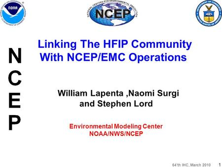 64'th IHC, March 2010 1 William Lapenta,Naomi Surgi and Stephen Lord Environmental Modeling Center NOAA/NWS/NCEP Linking The HFIP Community With NCEP/EMC.