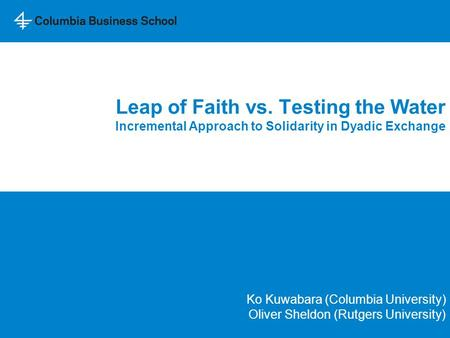 Leap of Faith vs. Testing the Water Incremental Approach to Solidarity in Dyadic Exchange Ko Kuwabara (Columbia University) Oliver Sheldon (Rutgers University)