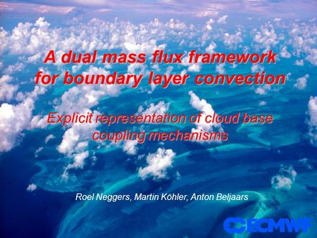 A dual mass flux framework for boundary layer convection Explicit representation of cloud base coupling mechanisms Roel Neggers, Martin Köhler, Anton Beljaars.