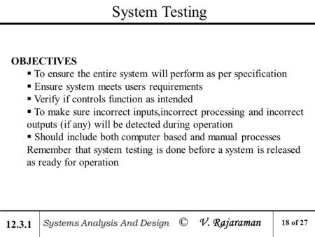 System Testing Systems Analysis And Design © Systems Analysis And Design © V. Rajaraman OBJECTIVES  To ensure the entire system will perform as per specification.