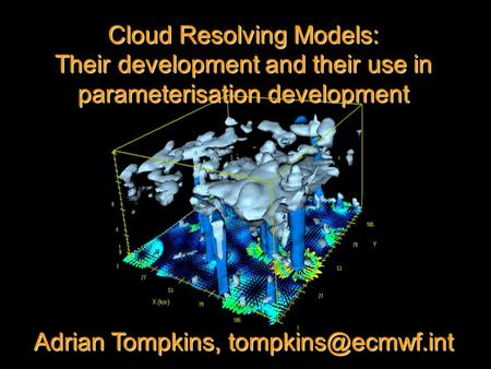 Cloud Resolving Models: Their development and their use in parameterisation development Adrian Tompkins,