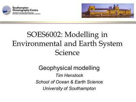 SOES6002: Modelling in Environmental and Earth System Science Geophysical modelling Tim Henstock School of Ocean & Earth Science University of Southampton.