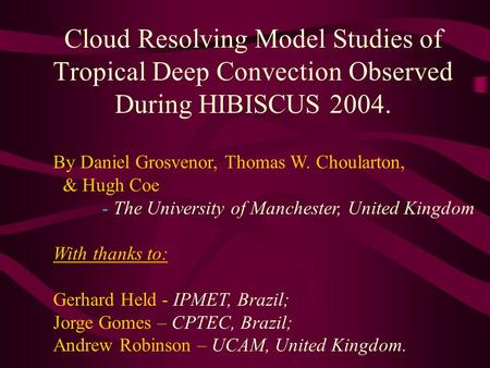 Cloud Resolving Model Studies of Tropical Deep Convection Observed During HIBISCUS 2004. By Daniel Grosvenor, Thomas W. Choularton, & Hugh Coe - The University.