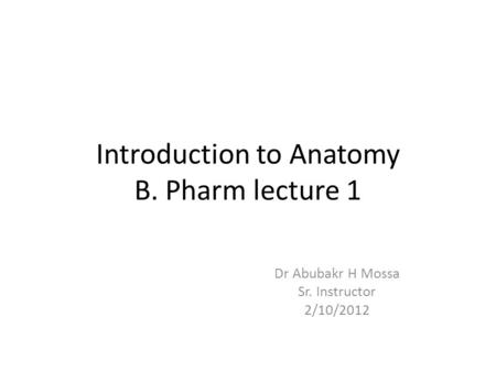 Introduction to Anatomy B. Pharm lecture 1 Dr Abubakr H Mossa Sr. Instructor 2/10/2012.