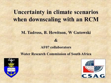 Uncertainty in climate scenarios when downscaling with an RCM M. Tadross, B. Hewitson, W Gutowski & AF07 collaborators Water Research Commission of South.