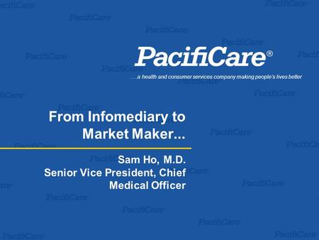.…a health and consumer services company making people's lives better From Infomediary to Market Maker... Sam Ho, M.D. Senior Vice President, Chief Medical.