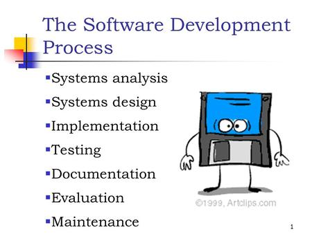 1 The Software Development Process  Systems analysis  Systems design  Implementation  Testing  Documentation  Evaluation  Maintenance.