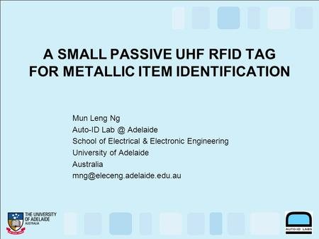 A SMALL PASSIVE UHF RFID TAG FOR METALLIC ITEM IDENTIFICATION Mun Leng Ng Auto-ID Adelaide School of Electrical & Electronic Engineering University.