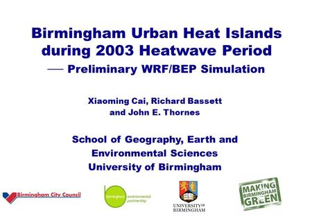 Birmingham Urban Heat Islands during 2003 Heatwave Period  Preliminary WRF/BEP Simulation Xiaoming Cai, Richard Bassett and John E. Thornes School of.