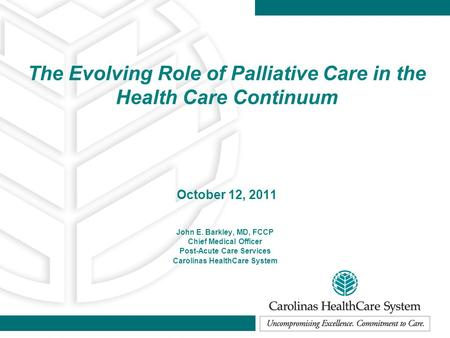 The Evolving Role of Palliative Care in the Health Care Continuum October 12, 2011 John E. Barkley, MD, FCCP Chief Medical Officer Post-Acute Care Services.