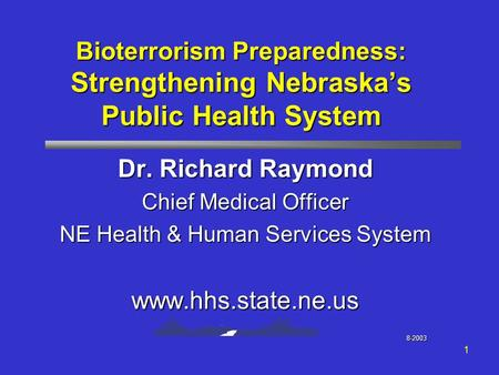 1 Bioterrorism Preparedness: Strengthening Nebraska's Public Health System Dr. Richard Raymond Chief Medical Officer NE Health & Human Services System.