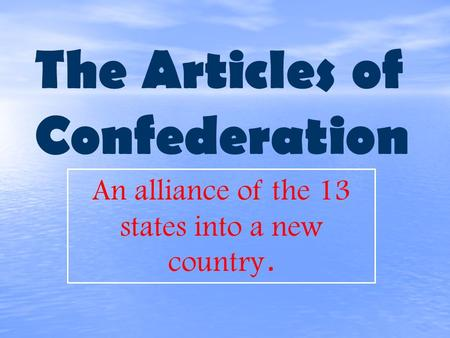 The Articles of Confederation An alliance of the 13 states into a new country.
