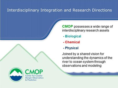 Interdisciplinary Integration and Research Directions CMOP possesses a wide range of interdisciplinary research assets - Biological - Chemical - Physical.
