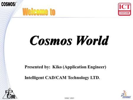 SRAC 2001 Presented by: Kiko (Application Engineer) Intelligent CAD/CAM Technology LTD. Cosmos World.