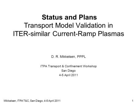 Status and Plans Transport Model Validation in ITER-similar Current-Ramp Plasmas D. R. Mikkelsen, PPPL ITPA Transport & Confinement Workshop San Diego.
