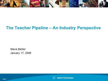 Page 1 The Teacher Pipeline – An Industry Perspective Steve Beitler January 17, 2008.