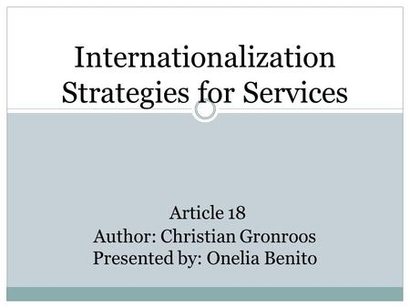 Internationalization Strategies for Services Article 18 Author: Christian Gronroos Presented by: Onelia Benito.