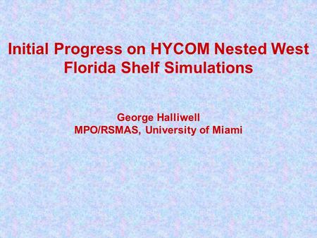 Initial Progress on HYCOM Nested West Florida Shelf Simulations George Halliwell MPO/RSMAS, University of Miami.