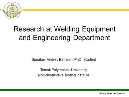Research at Welding Equipment and Engineering Department Speaker: Andrey Batranin, PhD. Student Tomsk Polytechnic University Non-destructive Testing Institute.