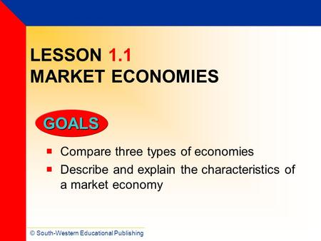 © South-Western Educational Publishing GOALS LESSON 1.1 MARKET ECONOMIES  Compare three types of economies  Describe and explain the characteristics.
