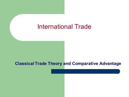 International Trade Classical Trade Theory and Comparative Advantage.