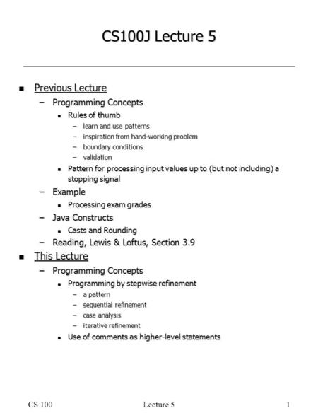 CS 100Lecture 51 CS100J Lecture 5 n Previous Lecture –Programming Concepts n Rules of thumb –learn and use patterns –inspiration from hand-working problem.