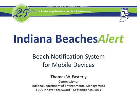 Indiana BeachesAlert Beach Notification System for Mobile Devices Thomas W. Easterly Commissioner Indiana Department of Environmental Management ECOS Innovations.