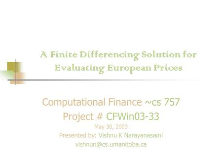 A Finite Differencing Solution for Evaluating European Prices Computational Finance ~cs 757 Project # CFWin03-33 May 30, 2003 Presented by: Vishnu K Narayanasami.