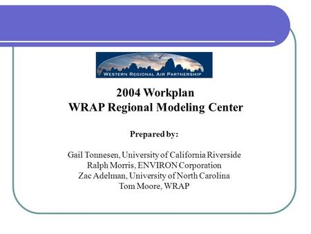 2004 Workplan WRAP Regional Modeling Center Prepared by: Gail Tonnesen, University of California Riverside Ralph Morris, ENVIRON Corporation Zac Adelman,