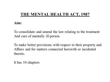 THE MENTAL HEALTH ACT, 1987 Aim: To consolidate and amend the law relating to the treatment And care of mentally ill person. To make better provisions.