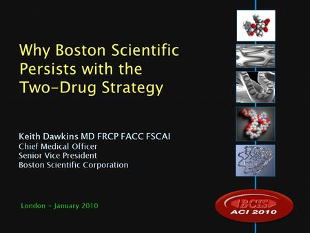 Keith Dawkins MD FRCP FACC FSCAI Chief Medical Officer Senior Vice President Boston Scientific Corporation Why Boston Scientific Persists with the Two-Drug.