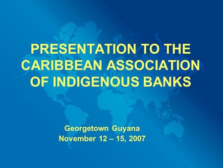 PRESENTATION TO THE CARIBBEAN ASSOCIATION OF INDIGENOUS BANKS Georgetown Guyana November 12 – 15, 2007.