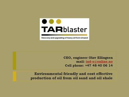 CEO, engineer Olav Ellingsen mail: Cell phone: +47 48 40 06 Environmental friendly and cost effective production of oil.