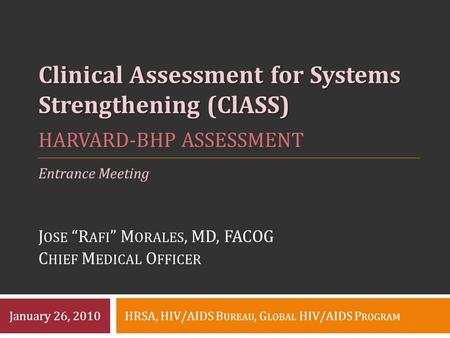 "HARVARD-BHP ASSESSMENT J OSE ""R AFI "" M ORALES, MD, FACOG C HIEF M EDICAL O FFICER Clinical Assessment for Systems Strengthening (ClASS) HRSA, HIV/AIDS."